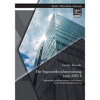 Die Segmentberichterstattung Nach Ifrs 8 Schnittstelle Zwischen Interner Und Externer Unternehmensberichterstattung by Skottki & Sandy