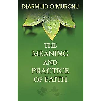 The Meaning and Practice of Faith by Diarmuid Ao Murchau - Diarmuid O
