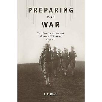 Preparing for War - The Emergence of the Modern U.S. Army - 1815 1917