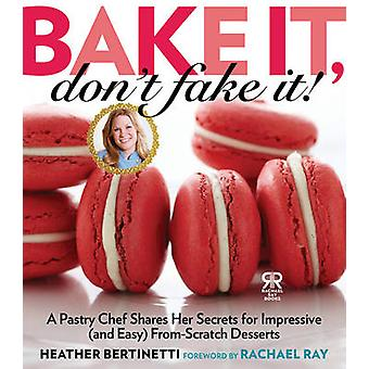 Bake it - Don't Fake It! - A Pastry Chef Shares Her Secrets for Impres