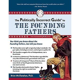The Politically Incorrect Guide to the Founding Fathers by Brion T. M