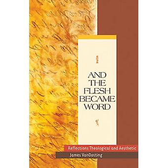 And the Flesh Became Word - Reflections Theological and Aesthetic by J
