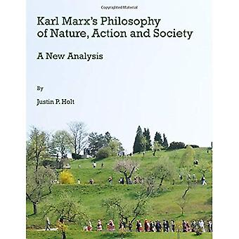 Karl Marx's Philosophy of Nature, Action and Society:� A New Analysis