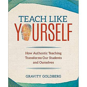 Teach Like Yourself: How Authentic Teaching Transforms Our Students and� Ourselves (Corwin Teaching Essentials)