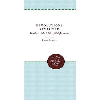 Revolutions Revisited Two Faces of the Politics of Enlightenment by Lerner & Ralph
