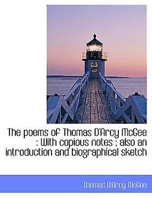 The poems of Thomas DArcy McGee  With copious notes  also an introduction and biographical sketch by McGee & Thomas DArcy