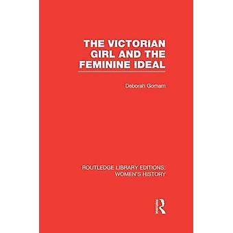 The Victorian Girl and the Feminine Ideal by Gorham & Deborah