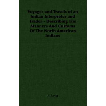 Voyages and Travels of an Indian Interpreter and Trader  Describing The Manners And Customs Of The North American Indians by Long & J.