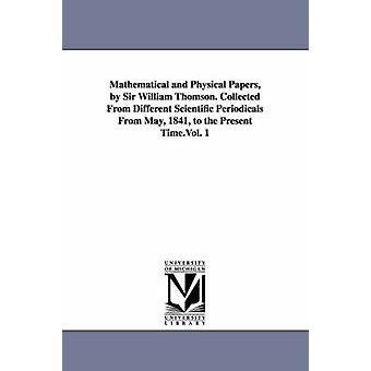 Mathematical and Physical Papers by Sir William Thomson. Collected from Different Scientific Periodicals from May 1841 to the Present Time.Vol. 1 by Kelvin & William Thomson Baron