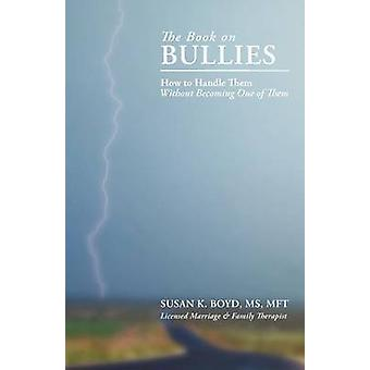 The Book on Bullies How to Handle Them Without Becoming One of Them by Boyd MS Mft & Susan K.