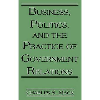 Business Politics and the Practice of Government Relations by Mack & Charles