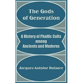 The Gods of Generation A History of Phallic Cults among Ancients and Moderns by Dulaure & JacquesAntoine