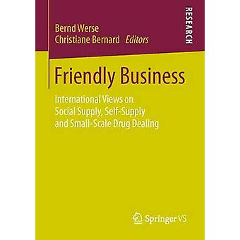 Friendly Business  International Views on Social Supply SelfSupply and SmallScale Drug Dealing by Werse & Bernd