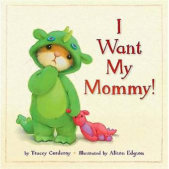 I Want My Mommy! by Tracey Corderoy - Alison Edgson - 9781589254534 B