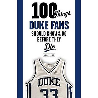 100 Things Duke Fans Should Know & Do Before They Die by Johnny Moore