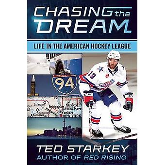 Chasing the Dream - Life in the American Hockey League by Ted Starkey