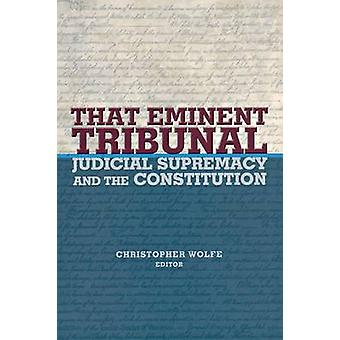 That Eminent Tribunal - Judicial Supremacy and the Constitution by Chr