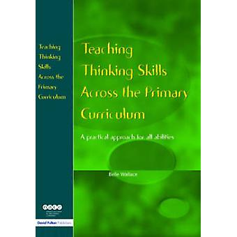 Teaching Thinking Skills Across the Primary Curriculum A Practical Approach for All Abilities by Wallace & Belle