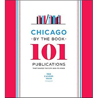 Chicago by the Book - 101 Publications That Shaped the City and Its Im
