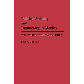 Political Stability and Democracy in Mexico The Perfect Dictatorship by Cothran & Dan A.
