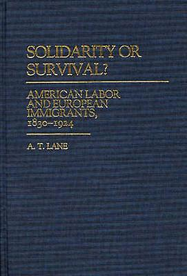 Solidarity or Survival American Labor and European Immigrants 18301924 by Lane & A. T.
