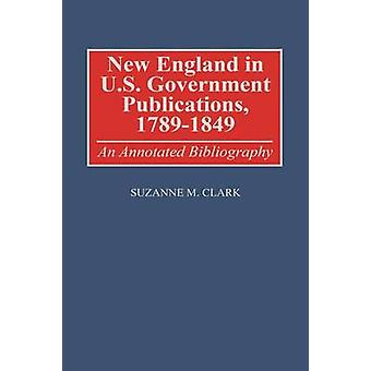 New England in U.S. Government Publications 17891849 An Annotated Bibliography by Clark & Suzanne M.
