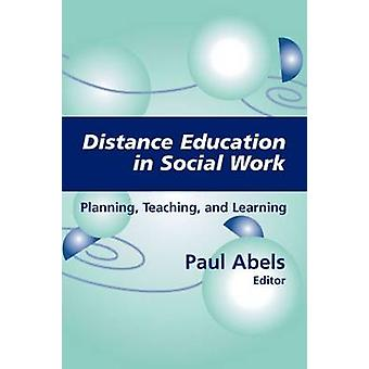 Distance Education in Social Work Planning Teaching and Learning by Abels & Paul