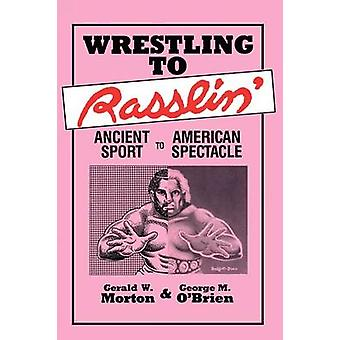 Wrestling to Rasslin Ancient Sport to American Spectacle by Morton & Gerald W.