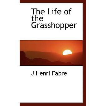 The Life of the Grasshopper by Fabre & J Henri