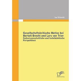 Gesellschaftskritische Motive Bei Bertolt Brecht Und Lars Von Trier Fachwissenschaftliche Und Fachdidaktische Perspektiven by Schmidt & Ina
