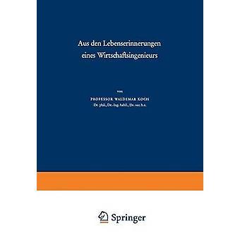 Aus Den Lebenserinnerungen Eines Wirtschaftsingenieurs by Koch & Waldemar