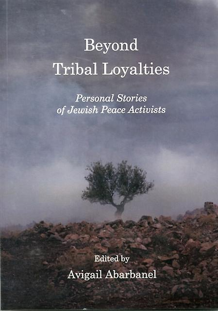 Beyond Tribal Loyalties: Personal Stories of Jewish Peace Activists (Paperback) by Abarbanel Avigail