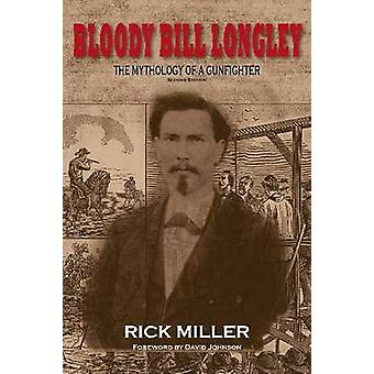 Bloody Bill Longley - The Mythology of a Gunfighter (2nd edition) by R
