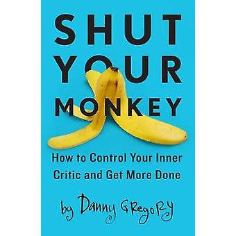 Shut Your Monkey - How to Control Your Inner Critic and Unleash Your C
