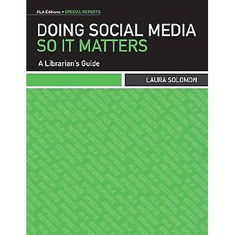 Doing Social Media So it Matters - A Librarian's Guide by Laura Solomo