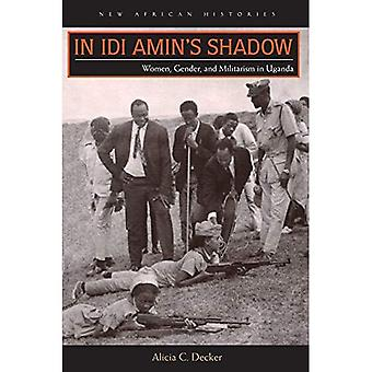 In IDI Amin's Shadow: Women, Gender, and Militarism in Uganda (New African Histories)