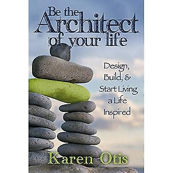 Be the Architect of Your Life: Design, Build, & Start Living a Life Inspired