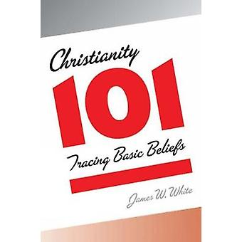 Christianity 101 Tracing Basic Beliefs by White & James W.