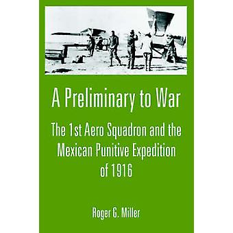 A Preliminary to War The 1st Aero Squadron and the Mexican Punitive Expedition of 1916 by Miller & Roger & G.