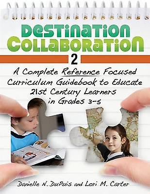 Destination Collaboration 2 A Complete Reference Focused Curriculum Guidebook to Educate 21st Century Learners in Grades 35 by Du Puis & Danielle