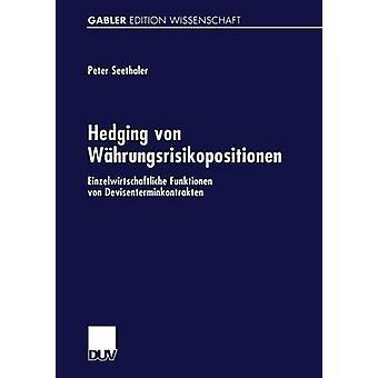 Absicherung von Whrungsrisikopositionen Einzelwirtschaftliche Funktionen von Devisenterminkontrakten & Peter Seethaler