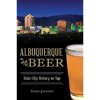Albuquerque Beer - Duke City History on Tap by Chris Jackson - 9781625