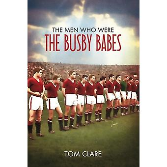 The Men Who Were The Busby Babes by Tom Clare - 9781780911588 Book