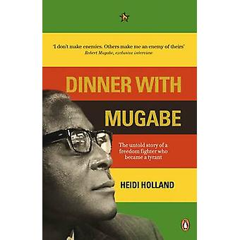 Dinner with Mugabe - The Untold Story of a Freedom Fighter Who Became