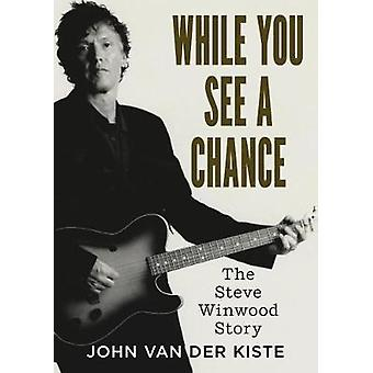 While You See A Chance - The Steve Winwood Story by John Van der Kiste