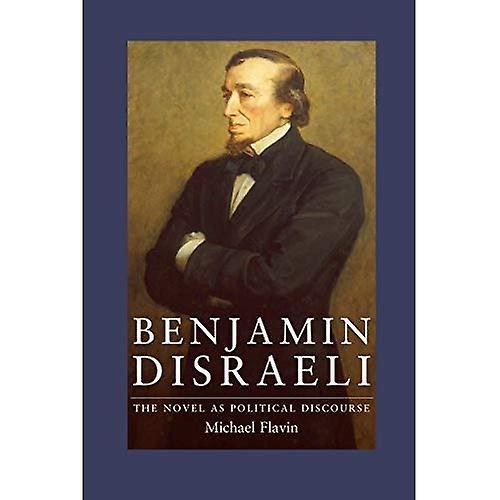 Benjamin Disraeli  The Novel As Political Discourse