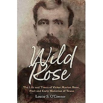 Wild Rose: The Life and Times van Victor Marion Rose, dichter en historicus van de vroege Texas (Clayton Wheat Williams Texas leven serie)