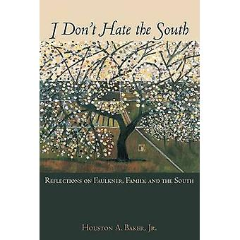 I Dont Hate the South Reflections on Faulkner Family and the South by Baker & Houston A. & Jr.