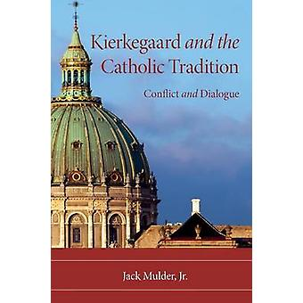 Kierkegaard and the Catholic Tradition Conflict and Dialogue by Mulder & JackJr.
