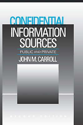 Confidential Information Sources Public and Private by Carroll & John M.